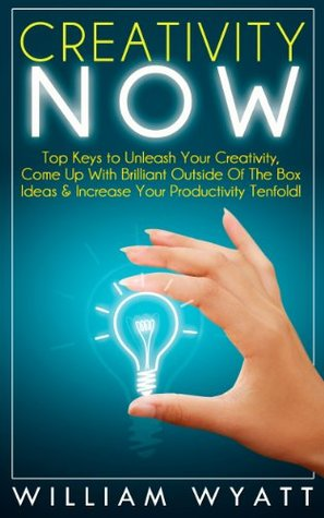 Creativity: NOW! Top Keys to Unleash Your Creativity, Come Up With Brilliant Ideas & Increase Your Productivity Tenfold! Lead Innovation Through Creativity, ... Writing, Copywriting, Visualization)