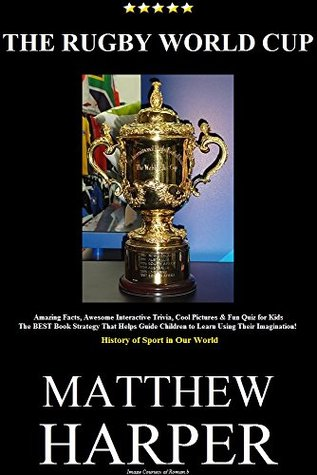 THE RUGBY WORLD CUP: Amazing Rugby Facts, Awesome Interactive Trivia, Cool Pictures & Fun Quiz for Kids - The BEST Book Strategy That Helps Guide Children Rugby (History of Sport in Our World 33)