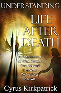 Understanding Life After Death: An Exploration of What Awaits You, Me and Everyone We've Ever Known (Afterlife Topics Books Book 1)