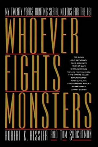 Whoever Fights Monsters My Twenty Years Tracking Serial Killers For The Fbi By Robert K Ressler
