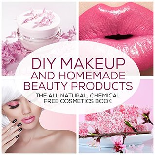 DIY Makeup And Homemade Beauty Products: The All Natural, Chemical Free Cosmetics Book (Formulating Chemical Free, Natural Cosmetics, Homemade Beauty Products And DIY Makeup 1)
