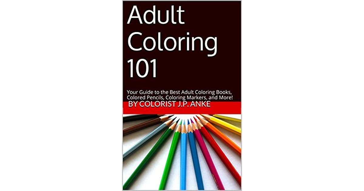 Adult Coloring 101 Your Guide To The Best Books Colored Pencils Markers And More By JP Anke