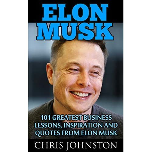 elon musk 101 greatest business lessons inspiration and quotes from elon musk by chris johnston