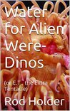 Water for Alien Were-Dinos (or E.T., The Extra Tentacle)