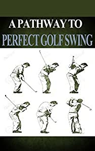 Golf: Golf Swing: The Pathway to a Perfect Golf Swing to Play Golf Like a Pro