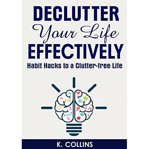 Life Hacks How To Declutter For A Better Life: Declutter Your Life Effectively: Habit Hacks To A Clutter