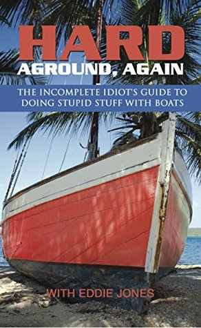 Hard Aground, Again - Nonfiction Sailing Adventures: Another Incomplete Idiot's Guide to Doing Stupid Stuff With Boats (Sailing Biographies)