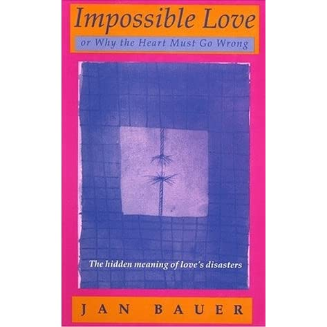 Impossible Love, Or, Why the Heart Must Go Wrong by Jan Bauer