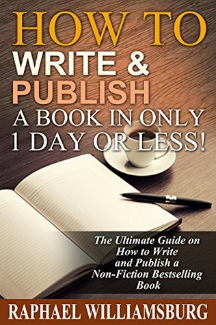 How To Write And Publish A Book In Only 1 Day Or Less!: The Ultimate Guide On How To Write And Publish A Non-Fiction Bestselling Book