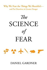 The Science of Fear: Why We Fear the Things We Shouldn't--and Put Ourselves in Greater Danger