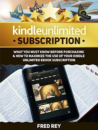 Kindle Unlimited: What You Must Know Before Purchasing & How to Maximize the Use of Your Kindle Unlimited eBook Subscription (kindle subscription, kindle, amazon books kindle)