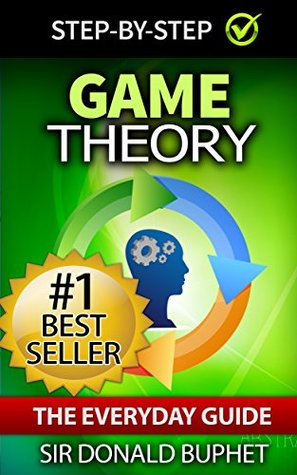 Game Theory: The Everyday Guide: How to Think Strategically, Make Good Decisions and Improve your Life (game theory, strategic thinking, theory of games, ... decision making, thinking strategically)
