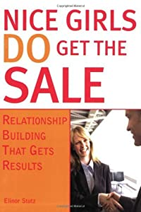 Nice Girls Do Get the Sale: Using the Power of Empathy to Build Relationships and Get Results