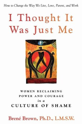 I Thought It Was Just Me: Women Reclaiming Power and Courage in a Culture of Shame