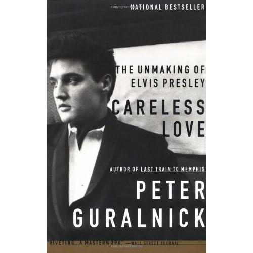 Careless Love The Unmaking Of Elvis Presley By Peter