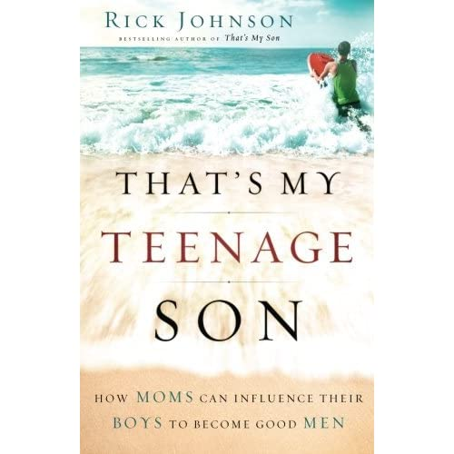Thats My Teenage Son How Moms Can Influence Their Boys To Become Good Men By Rick Johnson -7371