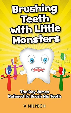Children's Book: Brushing Teeth with Little Monsters: The Day James Refused to Brush His Teeth ((Children's Book for Ages 2-6) (Bedtime Stories Children's ... ( Healthy Children's Books Collection))