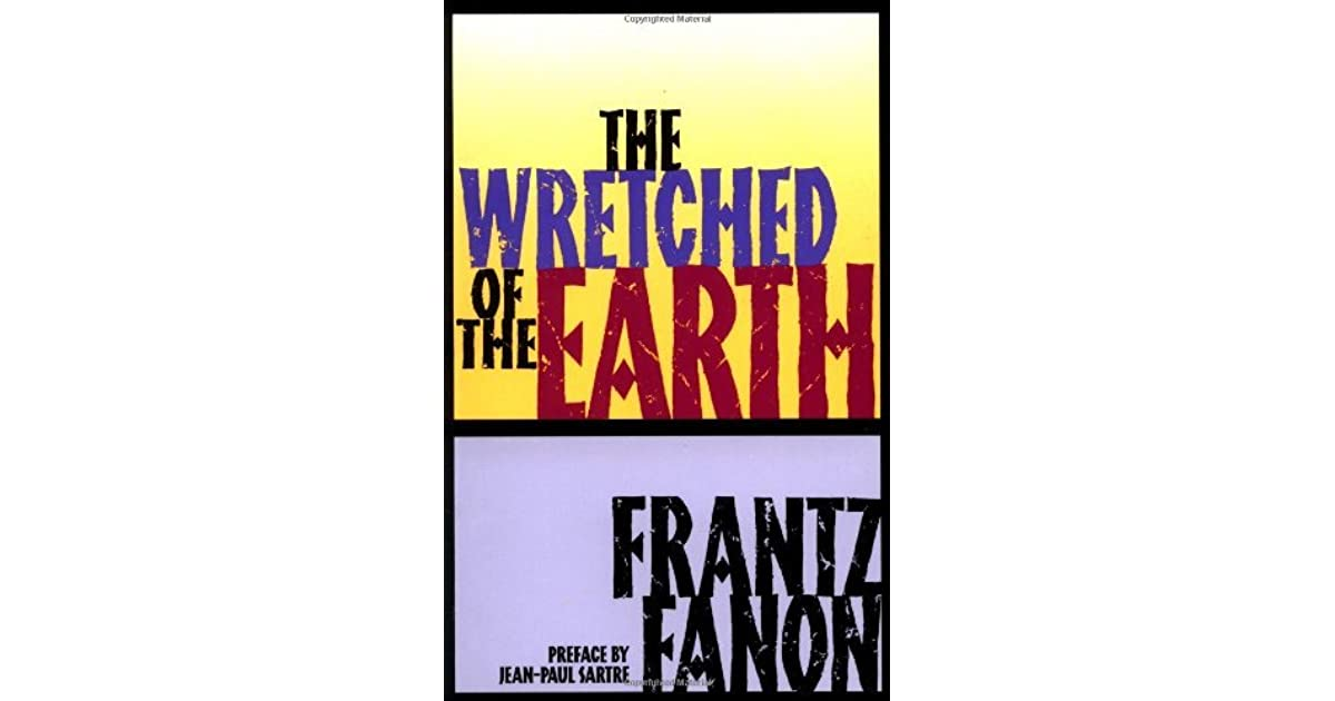 an analysis of fanons the wretched of the earth Get this from a library an analysis of frantz fanon's the wretched of the earth [riley quinn] -- frantz fanon is one of the most important figures in the history of what is now known as postcolonial studies--the field that examines the meaning and impacts of european colonialism across the.