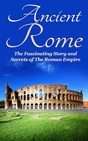 Ancient Rome: The Fascinating Story and Secrets of The Roman Empire: Ancient Greece, Ancient Rome Fiction, Ancient Rome Historical Fiction