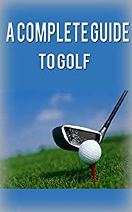 Golf: Golf for Beginners: A Complete Guide to Golf Basics, Fundamentals & Putting to Play Golf Like a Pro