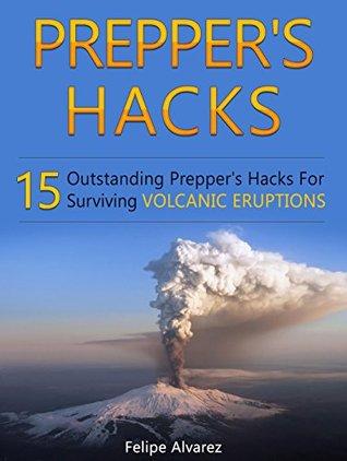 Prepper's Hacks: 15 Outstanding Prepper's Hacks For Surviving Volcanic Eruptions (Prepper's Hacks, Preppers Hacks, Preppers Hacks books)