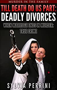 ´TILL DEATH DO US PART: DEADLY DIVORCES: WHEN MARRIAGE ENDS IN MURDER: TRUE CRIME (Murder In The Family Series Book 4)