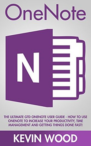 OneNote: The Ultimate GTD OneNote User Guide - How To Use OneNote To Increase Your Productivity, Time Management And Getting Things Done Fast! (How To Use Onenote, Productivity, Microsoft Onenote)