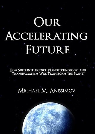 Our Accelerating Future: How Superintelligence, Nanotechnology, and Transhumanism Will Transform the Planet