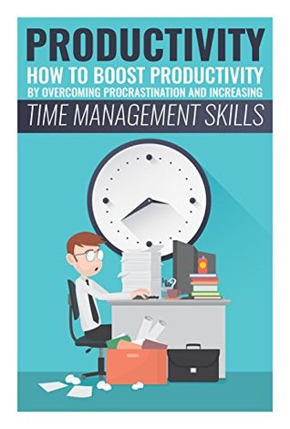 Productivity: How to Boost Productivity by Overcoming Procrastination and Increasing Time Managment Skills