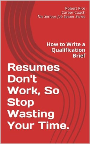 Resumes Don't Work, So Stop Wasting Your Time: How To Write a Qualification Brief (The Serious Job Seeker Series Book 2)