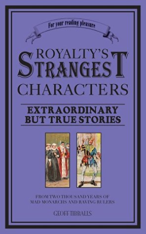 Royalty's Strangest Characters: Extraordinary But True Tales of 2000 years of mad monarchs and raving rulers