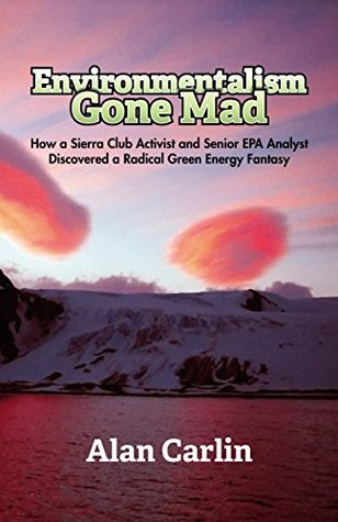 Environmentalism Gone Mad: How a Sierra Club Activist and Senior EPA Analyst Discovered a Radical Green Energy Fantasy Alan Carlin
