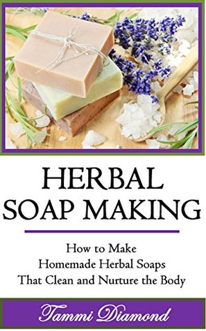 Herbal Soap Making: How to Make Homemade Herbal Soaps that Clean and Nurture the Body! (soap making supplies, soap making books for beginners, soap making ... materials, soap making scents, soap making)