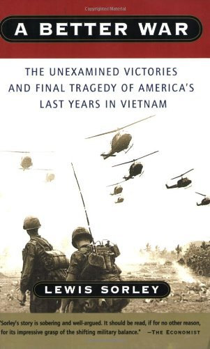 A Better War The Unexamined Victories and Final Tragedy of America's Last Years in Vietnam