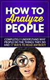 How to Analyze People Instantly: Completely Understand Why People do the Things They do and 17 Ways to Read Anybody