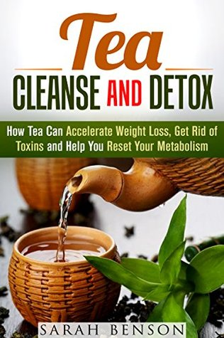 Tea Cleanse and Detox: How Tea Can Accelerate Weight Loss, Get Rid of Toxins and Help You Reset Your Metabolism (Lose Up to 20 Pounds in Two Weeks)