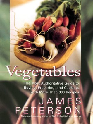 Vegetables: The Most Authoritative Guide to Buying, Preparing, and Cooking with More than 300 Recipes