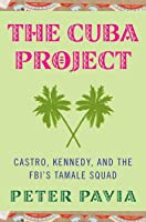 The Cuba Project: Castro, Kennedy, and the FBI's Tamale Squad