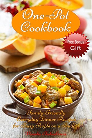 One-Pot Cookbook: Family-Friendly Everyday Dinner Recipes for Busy People on a Budget (FREE BONUS RECIPES: 10 Ridiculously Easy Jam and Jelly Recipes Anyone Can Make) (Healthy Cookbook Series 23)