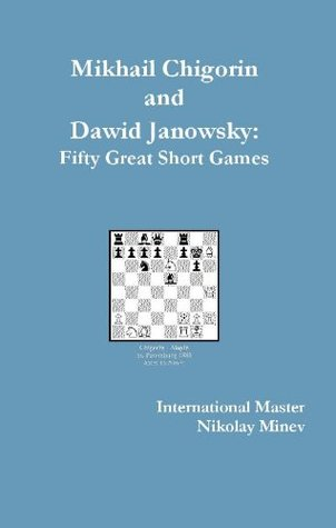 Mikhail Chigorin and Dawid Janowsky: Fifty Great Short Games Nikolay Minev