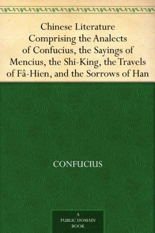 Chinese Literature Comprising the Analects of Confucius, the Sayings of Mencius, the Shi-King, the Travels of Fâ-Hien, and the Sorrows of Han