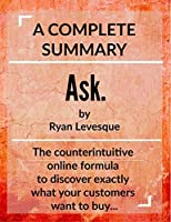 Ask by Ryan Levesque: A Complete Summary: The counterintuitive online formula to discover exactly what your customers want to buy