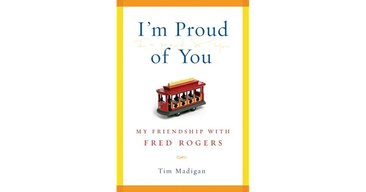 I M Proud Of You My Friendship With Fred Rogers By Tim Madigan