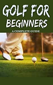 Golf: Golf for Beginners: A Complete Guide for Dummies to Golf Basics, Golf Putting & Golf Swing for Perfect Execution
