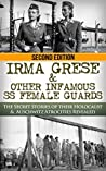 Irma Grese & The SS Girls From Hell: The Secret Stories of Their Holocaust & Auschwitz Atrocities Revealed