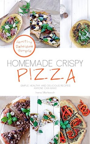 Homemade Crispy Pizza: Simple, healthy, and delicious recipes anyone can make (Bohemian Foodie Light Cooking Book 1)
