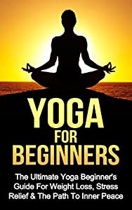 Yoga: Yoga For Beginners: The Ultimate Yoga Beginner's Guide For Weight Loss, Stress Relief & The Path To Inner Peace *FREE BONUS INCLUDED* (Yoga, Relaxing, Massages, Sports Book 1)