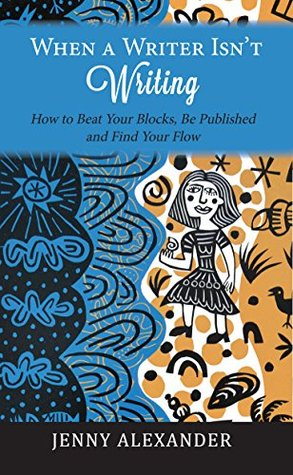 When a Writer Isn't Writing: How to Beat Your Blocks, Be Published and Find Your Flow