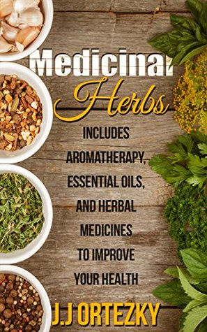 Medicinal Herbs: Includes Aromatherapy, Essential Oils, And Herbal Medicines To Improve Your Health (Essential oil recipes, Medicine, Herbs, Essential ... Aromatherapy and essential oils Book 1)