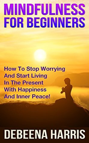 Mindfulness: Mindfulness For Beginners - How To Stop Worrying And Start Living A Stress-Free Life In The Present With Happiness And Inner Peace (Mindfulness, ... For Anxiety, Mindfulness For Beginners)